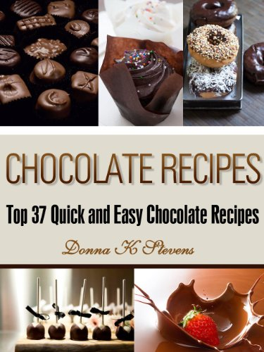 Chocolate Recipes: Top 37 Quick and Easy Chocolate Recipes (Quick & Easy Baking Recipes Collection Book 5) by Donna K. Stevens