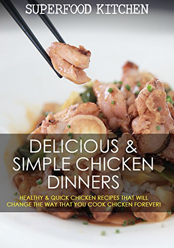 Delicious & Simple Chicken Dinners: Healthy & Quick Chicken Recipes That Will Change The Way That You Cook Chicken Forever! by Superfood Kitchen