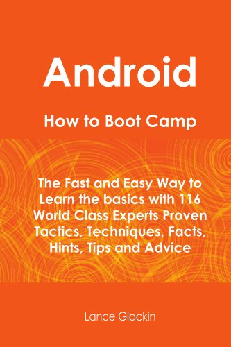 Android How To Boot Camp: The Fast and Easy Way to Learn the Basics with 116 World Class Experts Proven Tactics, Techniq