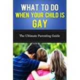 What To Do When Your Child is Gay - The Ultimate Parenting Guide (gay parenting, coming out, homosexuality)