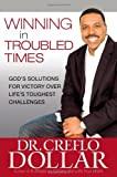 Winning in Troubled Times Gods Solutions for Victory Over Lifes Toughest Challenges by Dollar, Creflo [FaithWords,2010] (Hardcover)