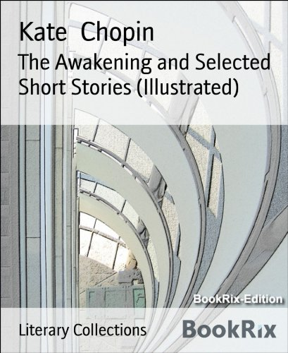 Chopin Kate - The Awakening and Selected Short Stories (Illustrated)