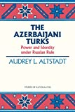 The Azerbaijani Turks: Power and Identity under Russian Rule (HOOVER INST PRESS PUBLICATION)