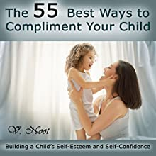 The 55 Best Ways to Compliment Your Child: Building a Child's Self-Esteem and Self-Confidence (       UNABRIDGED) by V. Noot Narrated by April McConney