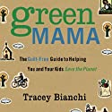 Green Mama: The Guilt-Free Guide to Helping You and Your Kids Save the Planet (       UNABRIDGED) by Tracey Bianchi Narrated by Tracy Bianchi