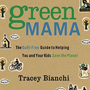 Green Mama: The Guilt-Free Guide to Helping You and Your Kids Save the Planet | [Tracey Bianchi]