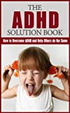 img - for ADHD Solution Book: How to Overcome ADHD and Help Others do the Same: ADHD Revealed (ADHD, Parenting Children, ADD, Attention Deficit Disorder, Smart but Scattered Book 1) book / textbook / text book