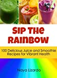 SIP THE RAINBOW: 100 Superfood Smoothies & Juicing Recipes for Weight Loss and Vibrant Health: (Great Nutribullet Recipes)