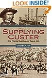 Supplying Custer: The Powder River Supply Depot, 1876