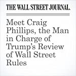 Meet Craig Phillips, the Man in Charge of Trump's Review of Wall Street Rules | Ryan Tracy