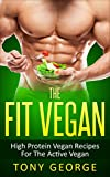 Vegan: The Fit Vegan - High Protein Vegan Recipes For The Active Vegan (Vegan Cookbook, Vegetarian, Diet, Weight Loss, High Protein)