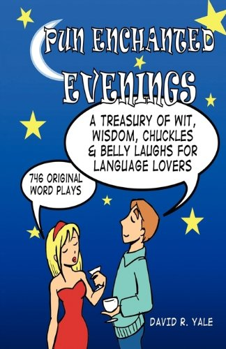 Pun Enchanted Evenings: A Treasury of Wit, Wisdom, Chuckles and Belly Laughs for Language Lovers -- 746 Original Word Pl
