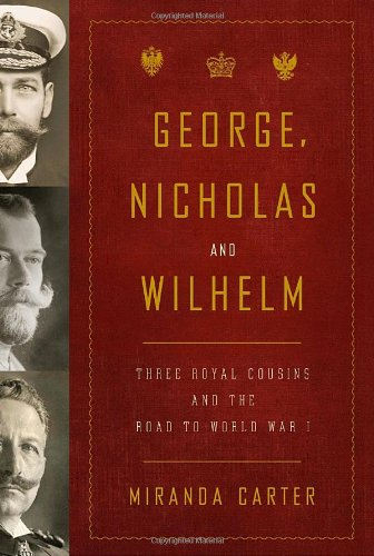 George, Nicholas and Wilhelm: Three Royal Cousins and the Road to World War I.