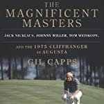The Magnificent Masters: Jack Nicklaus, Johnny Miller, Tom Weiskopf, and the 1975 Cliffhanger at Augusta | Gil Capps