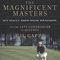 The Magnificent Masters: Jack Nicklaus, Johnny Miller, Tom Weiskopf, and the 1975 Cliffhanger at Augusta (       UNABRIDGED) by Gil Capps Narrated by Joel Richards