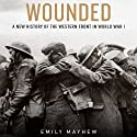 Wounded: A New History of the Western Front in World War I (       UNABRIDGED) by Emily Mayhew Narrated by Kelly Birch