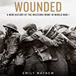 Wounded: A New History of the Western Front in World War I | Emily Mayhew