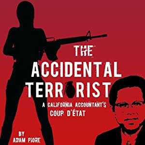 The Accidental Terrorist: A California Accountant's Coup d'Etat | [Adam PIore]