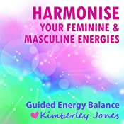 Harmonise your Feminine and Masculine Energies: A Guided Energy Balance for Awakening Women | [Kimberley Jones]