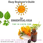 The Easy Beginner's Guide to Essential Oils: Top Ten Lists for: Anti-Aging, Stress, Pets, Insomnia, Menopause, Magic and Love | Linda West,Liz Angeles