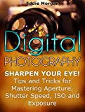 Digital Photography: Sharpen Your Eye! Tips and Tricks for Mastering Aperture, Shutter Speed, ISO and Exposure (Digital Photography, digital photography for dummies, digital photography book)