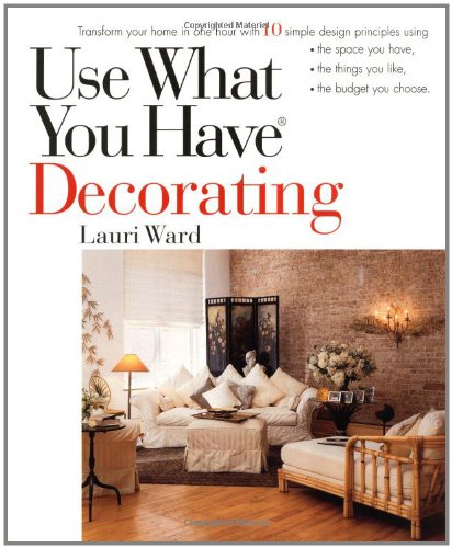 Use What You Have Decorating : Transform Your Home in One Hour With Ten Simple Design Principles -- Using the Space You Have, the Things You Like, the Budget You Choose
