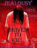 JEALOUSY: DRIVEN TO KILL. True Crime Stories.: TRUE CRIMES. lust killers, revenge killers, killing for love, serial killers. Driven To Kill. True Crime Stories.