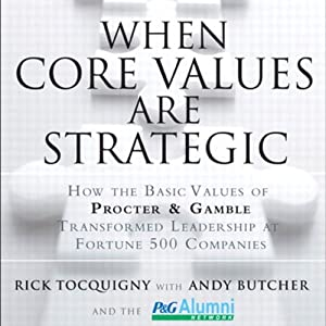 When Core Values Are Strategic: How the Basic Values of Proctor and Gamble Transformed Leadership at Fortune 500 Companies | [Rick Tocquigny, Andy Butcher]