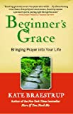 By Kate Braestrup Beginners Grace: Bringing Prayer to Life (Reprint)