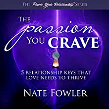 The Passion You Crave: 5 Relationship Keys That Love Needs to Thrive Audiobook by Nate Fowler Narrated by Nate Fowler