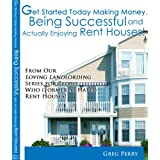 Get Started Today Making Money, Being Successful, and Actually Enjoying Rent Houses! For People Who (Formerly) Hated Rent Houses! ~ Greg Perry