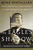 The Eagle's Shadow: Why America Fascinates and Infuriates the World (0312422504) by Hertsgaard, Mark