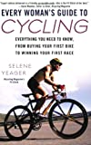 Every Womans Guide to Cycling: Everything You Need to Know, From Buying Your First Bike toWinning Your First Race