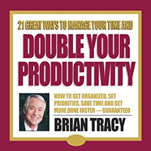 21 Great Ways to Manage Your Time and Double Your Productivity | [Brian Tracy]