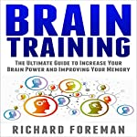 Brain Training: The Ultimate Guide to Increase Your Brain Power and Improving Your Memory | Richard Foreman