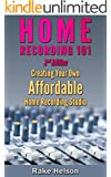 Home Recording: 101 - Creating Your Own Affordable Home Recording Studio (2nd Edition) (recording, mastering, music recording, music production, mixing, recording techniques, music producer)