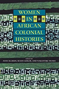 Women in African Colonial Histories by Jean Allman, Susan Geiger and Nakanyike Musisi