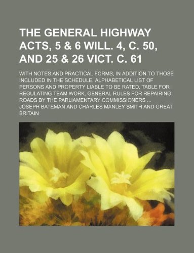 The general highway acts, 5 & 6 Will. 4, c. 50, and 25 & 26 Vict. c. 61; with notes and practical forms, in addition to those included in the ... table for regulating team work, general r