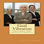 Goal Vibration: How to Plan a Goal and Change Your Vibration to Achieve It   Patrick Bunker