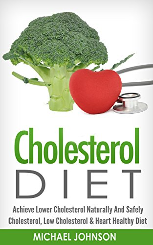 CHOLESTEROL DIET: Achieve Lower Cholesterol Naturally And Safely - Cholesterol, Low Cholesterol & Heart Healthy Diet (Low Cholesterol, Heart Healthy Diet, ... Cholesterol, Artery Disease, Heart Disease) PDF