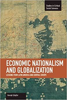 Economic Nationalism And Globalization: Lessons From Latin America And Central Europe (Studies In Critical Social Sciences)