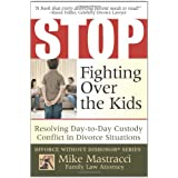 Stop Fighting Over The Kids: Resolving Day-to-Day Custody Conflict in Divorce Situations (Mike Mastracci's Divorce Without Dishonor) ~ Mike Mastracci