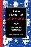 I Wish I Knew That: U.S. Presidents: Cool Stuff You Need To Know