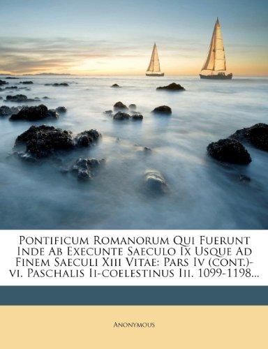 Pontificum Romanorum Qui Fuerunt Inde Ab Execunte Saeculo Ix Usque Ad Finem Saeculi Xiii Vitae: Pars Iv (cont.)-vi. Paschalis Ii-coelestinus Iii. 1099-1198...