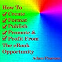 How to Create, Format, Publish, Promote & Profit from the eBook Opportunity (       UNABRIDGED) by Adam Pearson Narrated by Todd Barsness