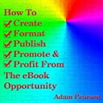 How to Create, Format, Publish, Promote & Profit from the eBook Opportunity | Adam Pearson
