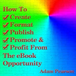 How to Create, Format, Publish, Promote & Profit from the eBook Opportunity | [Adam Pearson]