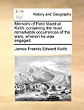 img - for Memoirs of Field Marshal Keith: containing the most remarkable occurrences of the wars, wherein he was engaged. book / textbook / text book
