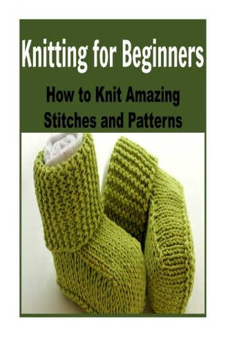 Knitting For Beginners: How to Knit Amazing Stitches and Patterns: Knitting, Knitting for Beginners, Knitting Patterns, Knitting Projects, Knitting Socks