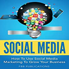 Social Media: How to Use Social Media Marketing to Grow Your Business Audiobook by  FBB Publications Narrated by John Marino